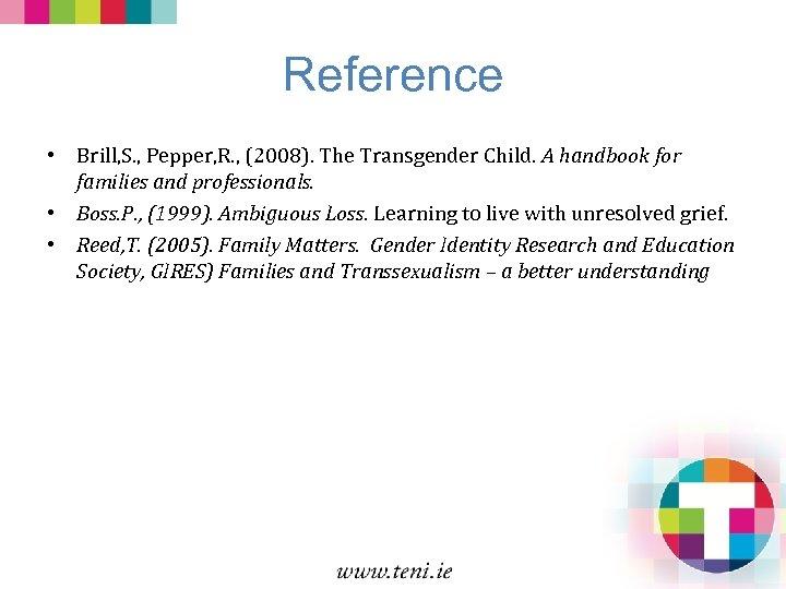 Reference • Brill, S. , Pepper, R. , (2008). The Transgender Child. A handbook