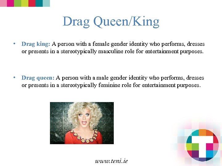 Drag Queen/King • Drag king: A person with a female gender identity who performs,