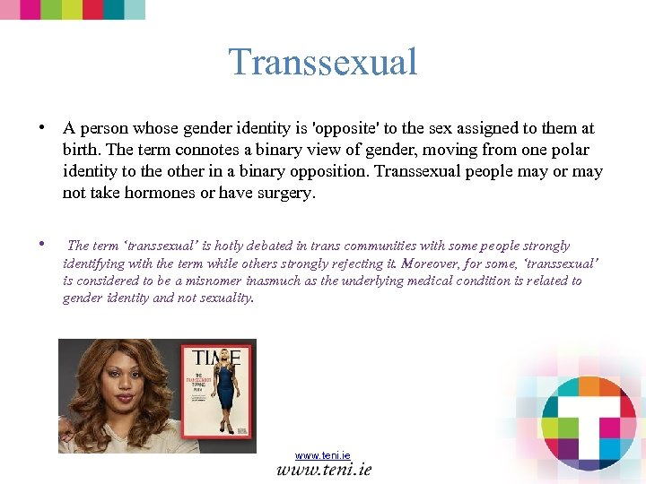Transsexual • A person whose gender identity is 'opposite' to the sex assigned to