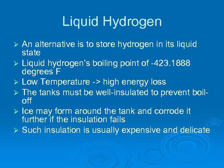 Liquid Hydrogen An alternative is to store hydrogen in its liquid state Ø Liquid