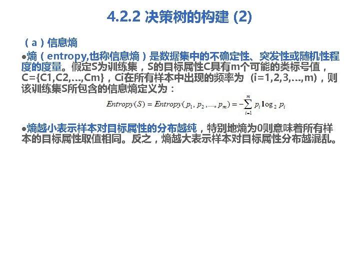 4. 2. 2 决策树的构建 (2) (a)信息熵 l熵(entropy, 也称信息熵)是数据集中的不确定性、突发性或随机性程 度的度量。假定S为训练集,S的目标属性C具有m个可能的类标号值, C={C 1, C 2, …,