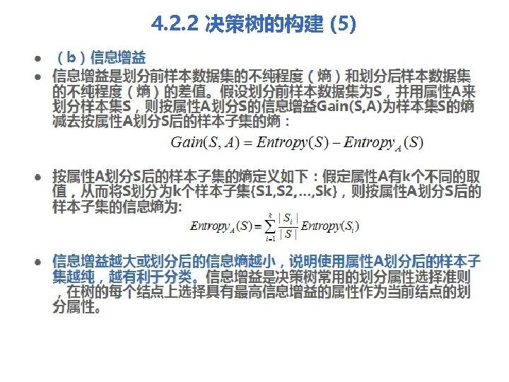 4. 2. 2 决策树的构建 (5) l l (b)信息增益是划分前样本数据集的不纯程度(熵)和划分后样本数据集 的不纯程度(熵)的差值。假设划分前样本数据集为S,并用属性A来 划分样本集S,则按属性A划分S的信息增益Gain(S, A)为样本集S的熵 减去按属性A划分S后的样本子集的熵: 按属性A划分S后的样本子集的熵定义如下:假定属性A有k个不同的取 值,从而将S划分为k个样本子集{S