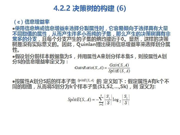 4. 2. 2 决策树的构建 (6) (c)信息增益率 l使用信息熵或信息增益来选择分裂属性时,它容易倾向于选择具有大量 不同取值的属性,从而产生许多小而纯的子集,那么产生的决策树具有非 常多的分支,且每个分支产生的子集的熵均接近于0。显然,这样的决策 树是没有实际意义的。因此,Quinlan提出使用信息增益率来选择划分属 性。 l假设划分前样本数据集为S,并用属性A来划分样本集S,则按属性A划 分S的信息增益率定义为: l按属性A划分S后的样本子集