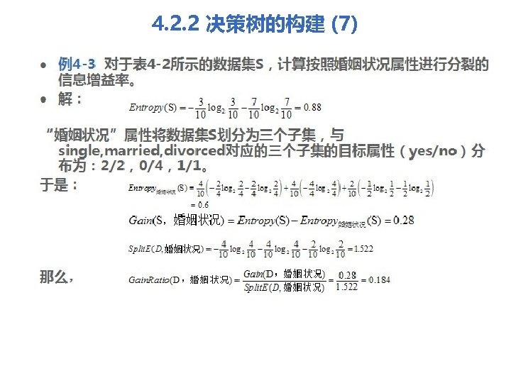 4. 2. 2 决策树的构建 (7) l l 例4 -3 对于表 4 -2所示的数据集S,计算按照婚姻状况属性进行分裂的 信息增益率。 解: