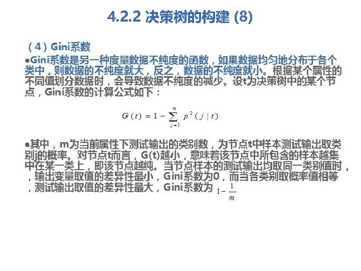 4. 2. 2 决策树的构建 (8) (4)Gini系数 l. Gini系数是另一种度量数据不纯度的函数,如果数据均匀地分布于各个 类中,则数据的不纯度就大,反之,数据的不纯度就小。根据某个属性的 不同值划分数据时,会导致数据不纯度的减少。设t为决策树中的某个节 点,Gini系数的计算公式如下: l其中,m为当前属性下测试输出的类别数,为节点t中样本测试输出取类 别j的概率。对节点t而言,G(t)越小,意味着该节点中所包含的样本越集 中在某一类上,即该节点越纯。当节点样本的测试输出均取同一类别值时,