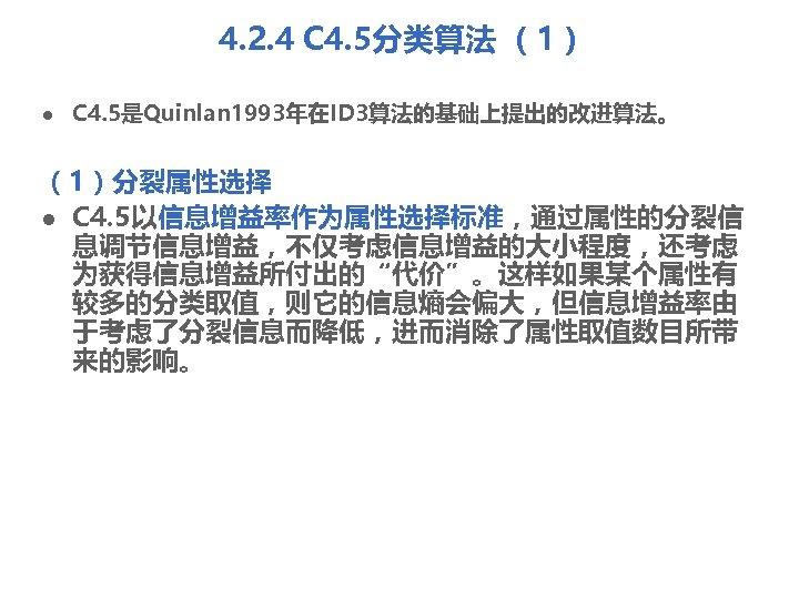 4. 2. 4 C 4. 5分类算法 (1) l C 4. 5是Quinlan 1993年在ID 3算法的基础上提出的改进算法。 (1)分裂属性选择
