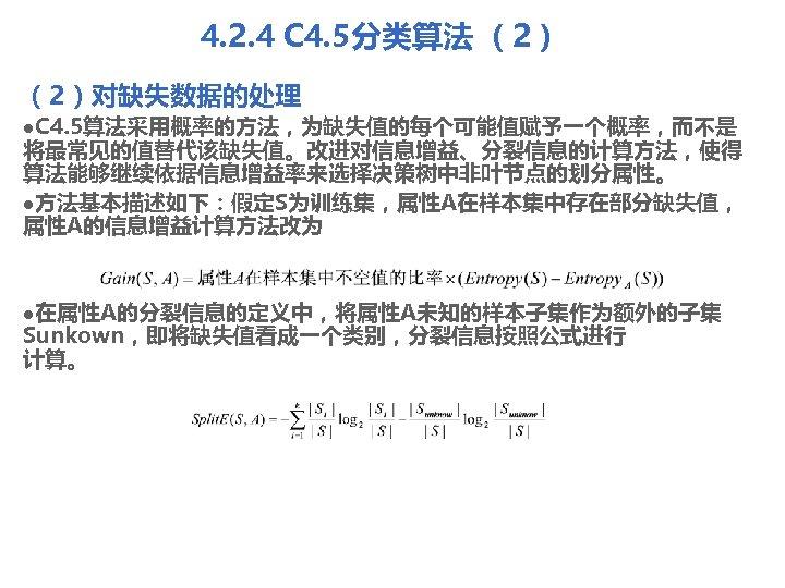4. 2. 4 C 4. 5分类算法 (2)对缺失数据的处理 l. C 4. 5算法采用概率的方法,为缺失值的每个可能值赋予一个概率,而不是 将最常见的值替代该缺失值。改进对信息增益、分裂信息的计算方法,使得 算法能够继续依据信息增益率来选择决策树中非叶节点的划分属性。 l方法基本描述如下:假定S为训练集,属性A在样本集中存在部分缺失值,