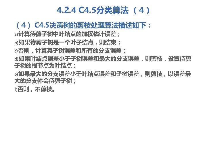 4. 2. 4 C 4. 5分类算法 (4) C 4. 5决策树的剪枝处理算法描述如下: a)计算待剪子树中叶结点的加权估计误差; b)如果待剪子树是一个叶子结点,则结束; c)否则,计算其子树误差和所有的分支误差; d)如果叶结点误差小于子树误差和最大的分支误差,则剪枝,设置待剪
