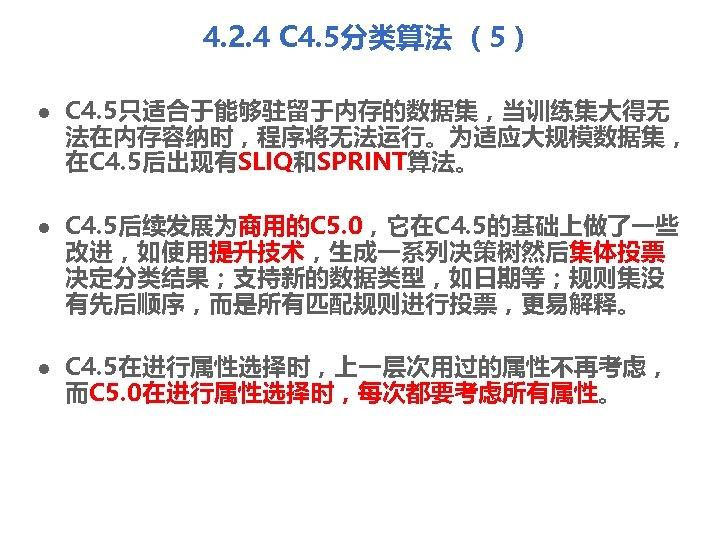 4. 2. 4 C 4. 5分类算法 (5) l l l C 4. 5只适合于能够驻留于内存的数据集,当训练集大得无 法在内存容纳时,程序将无法运行。为适应大规模数据集,