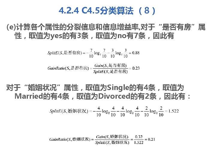 """4. 2. 4 C 4. 5分类算法 (8) (e)计算各个属性的分裂信息和信息增益率, 对于""""是否有房""""属 性,取值为yes的有3条,取值为no有7条,因此有 对于""""婚姻状况""""属性,取值为Single的有4条,取值为 Married的有4条,取值为Divorced的有2条,因此有:"""