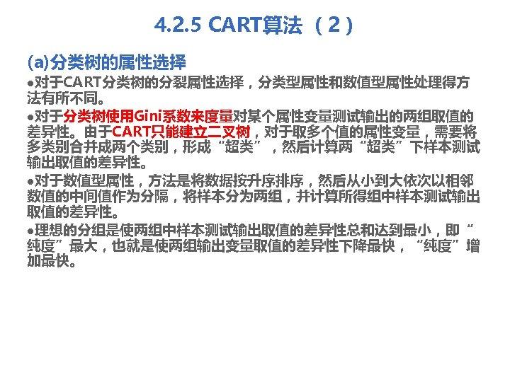 """4. 2. 5 CART算法 (2) (a)分类树的属性选择 l对于CART分类树的分裂属性选择,分类型属性和数值型属性处理得方 法有所不同。 l对于分类树使用Gini系数来度量对某个属性变量测试输出的两组取值的 差异性。由于CART只能建立二叉树,对于取多个值的属性变量,需要将 多类别合并成两个类别,形成""""超类"""",然后计算两""""超类""""下样本测试 输出取值的差异性。 l对于数值型属性,方法是将数据按升序排序,然后从小到大依次以相邻 数值的中间值作为分隔,将样本分为两组,并计算所得组中样本测试输出"""
