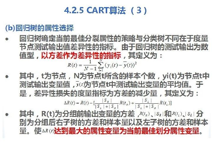 4. 2. 5 CART算法 (3) (b)回归树的属性选择 l 回归树确定当前最佳分裂属性的策略与分类树不同在于度量 节点测试输出值差异性的指标。由于回归树的测试输出为数 值型,以方差作为差异性的指标,其定义为: l l 其中,t为节点,N为节点t所含的样本个数,yi(t)为节点t中 测试输出变量值,