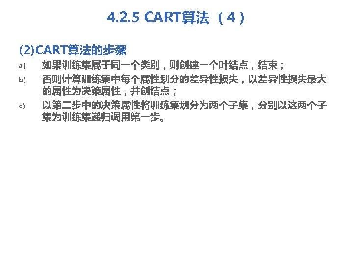 4. 2. 5 CART算法 (4) (2)CART算法的步骤 a) b) c) 如果训练集属于同一个类别,则创建一个叶结点,结束; 否则计算训练集中每个属性划分的差异性损失,以差异性损失最大 的属性为决策属性,并创结点; 以第二步中的决策属性将训练集划分为两个子集,分别以这两个子 集为训练集递归调用第一步。