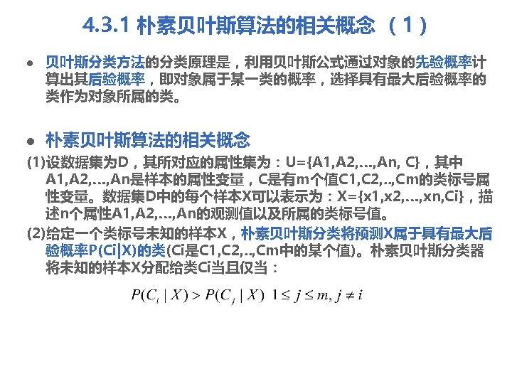 4. 3. 1 朴素贝叶斯算法的相关概念 (1) l l 贝叶斯分类方法的分类原理是,利用贝叶斯公式通过对象的先验概率计 算出其后验概率,即对象属于某一类的概率,选择具有最大后验概率的 类作为对象所属的类。 朴素贝叶斯算法的相关概念 (1)设数据集为D,其所对应的属性集为:U={A 1, A