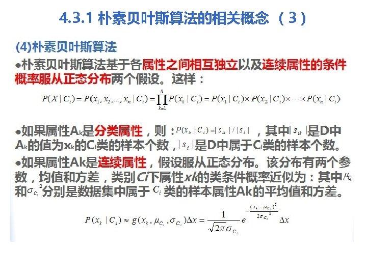 4. 3. 1 朴素贝叶斯算法的相关概念 (3) (4)朴素贝叶斯算法 l朴素贝叶斯算法基于各属性之间相互独立以及连续属性的条件 概率服从正态分布两个假设。这样: l如果属性Ak是分类属性,则: ,其中 是D中 Ak的值为xk的Ci类的样本个数, 是D中属于Ci类的样本个数。 l如果属性Ak是连续属性,假设服从正态分布。该分布有两个