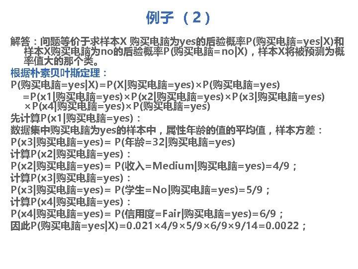 例子 (2) 解答:问题等价于求样本X 购买电脑为yes的后验概率P(购买电脑=yes X)和 样本X购买电脑为no的后验概率P(购买电脑=no X),样本X将被预测为概 率值大的那个类。 根据朴素贝叶斯定理: P(购买电脑=yes X)=P(X 购买电脑=yes)×P(购买电脑=yes) =P(x 1 购买电脑=yes)×P(x 2 购买电脑=yes)×P(x 3 购买电脑=yes) ×P(x 4 购买电脑=yes)×P(购买电脑=yes)
