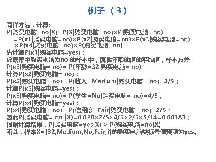 例子 (3) 同样方法,计算: P(购买电脑=no X)=P(X 购买电脑=no)×P(购买电脑=no) =P(x 1 购买电脑=no)×P(x 2 购买电脑=no)×P(x 3 购买电脑=no) ×P(x 4 购买电脑=no)×P(购买电脑=no) 先计算P(x 1 购买电脑=yes): 数据集中购买电脑为no 的样本中,属性年龄的值的平均值,样本方差: