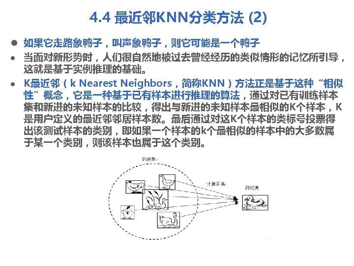 """4. 4 最近邻KNN分类方法 (2) l 如果它走路象鸭子,叫声象鸭子,则它可能是一个鸭子 l 当面对新形势时,人们很自然地被过去曾经经历的类似情形的记忆所引导, 这就是基于实例推理的基础。 l K最近邻(k Nearest Neighbors,简称KNN)方法正是基于这种""""相似 性""""概念,它是一种基于已有样本进行推理的算法,通过对已有训练样本"""