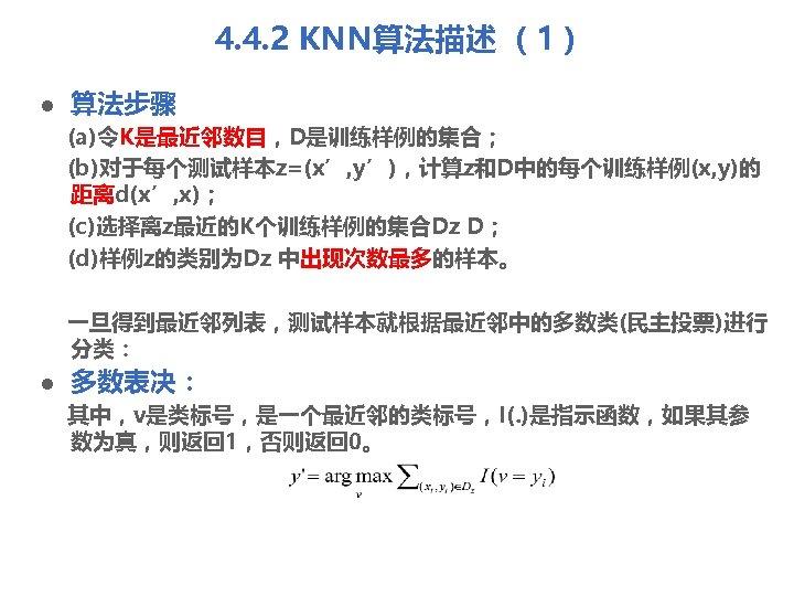 4. 4. 2 KNN算法描述 (1) l 算法步骤 (a)令K是最近邻数目,D是训练样例的集合; (b)对于每个测试样本z=(x', y'),计算z和D中的每个训练样例(x, y)的 距离d(x', x); (c)选择离z最近的K个训练样例的集合Dz