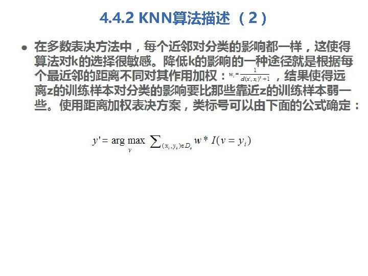 4. 4. 2 KNN算法描述 (2) l 在多数表决方法中,每个近邻对分类的影响都一样,这使得 算法对k的选择很敏感。降低k的影响的一种途径就是根据每 个最近邻的距离不同对其作用加权: ,结果使得远 离z的训练样本对分类的影响要比那些靠近z的训练样本弱一 些。使用距离加权表决方案,类标号可以由下面的公式确定: