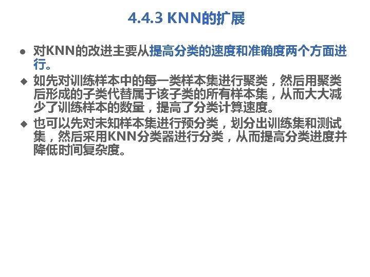 4. 4. 3 KNN的扩展 l u u 对KNN的改进主要从提高分类的速度和准确度两个方面进 行。 如先对训练样本中的每一类样本集进行聚类,然后用聚类 后形成的子类代替属于该子类的所有样本集,从而大大减 少了训练样本的数量,提高了分类计算速度。 也可以先对未知样本集进行预分类,划分出训练集和测试 集,然后采用KNN分类器进行分类,从而提高分类进度并