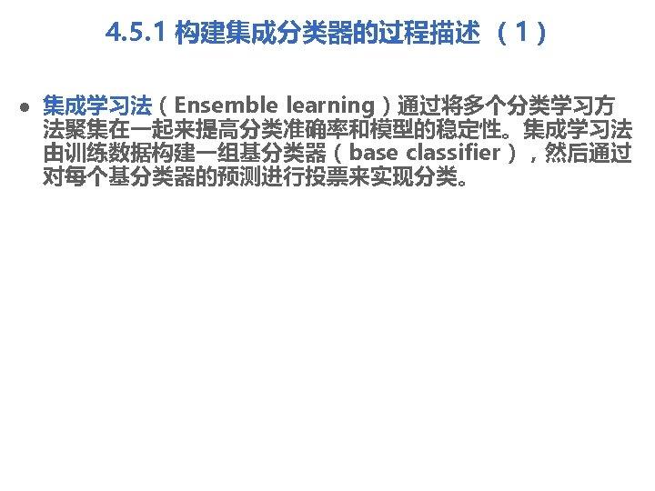 4. 5. 1 构建集成分类器的过程描述 (1) l 集成学习法(Ensemble learning)通过将多个分类学习方 法聚集在一起来提高分类准确率和模型的稳定性。集成学习法 由训练数据构建一组基分类器(base classifier),然后通过 对每个基分类器的预测进行投票来实现分类。
