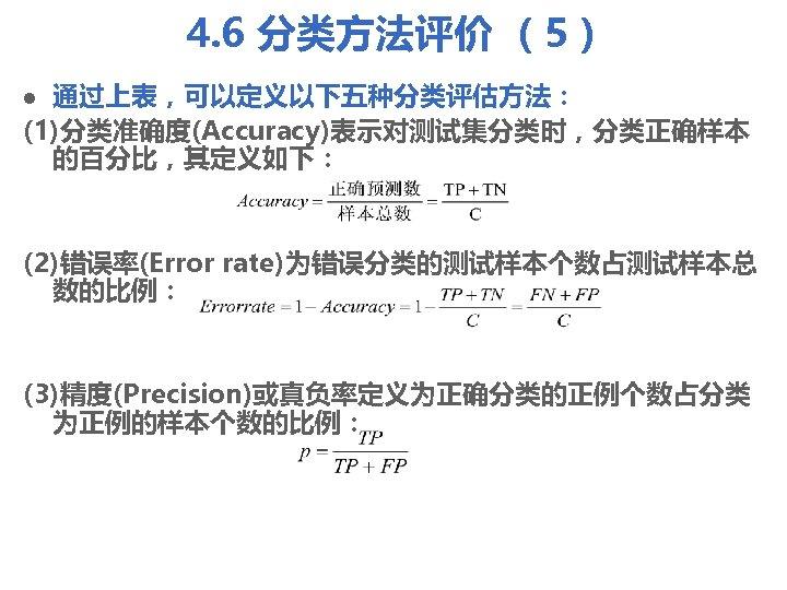 4. 6 分类方法评价 (5) 通过上表,可以定义以下五种分类评估方法: (1)分类准确度(Accuracy)表示对测试集分类时,分类正确样本 的百分比,其定义如下: l (2)错误率(Error rate)为错误分类的测试样本个数占测试样本总 数的比例: (3)精度(Precision)或真负率定义为正确分类的正例个数占分类 为正例的样本个数的比例: