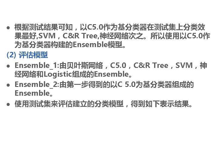 根据测试结果可知,以C 5. 0作为基分类器在测试集上分类效 果最好, SVM,C&R Tree, 神经网络次之。所以使用以C 5. 0作 为基分类器构建的Ensemble模型。 (2) 评估模型 l Ensemble_1: