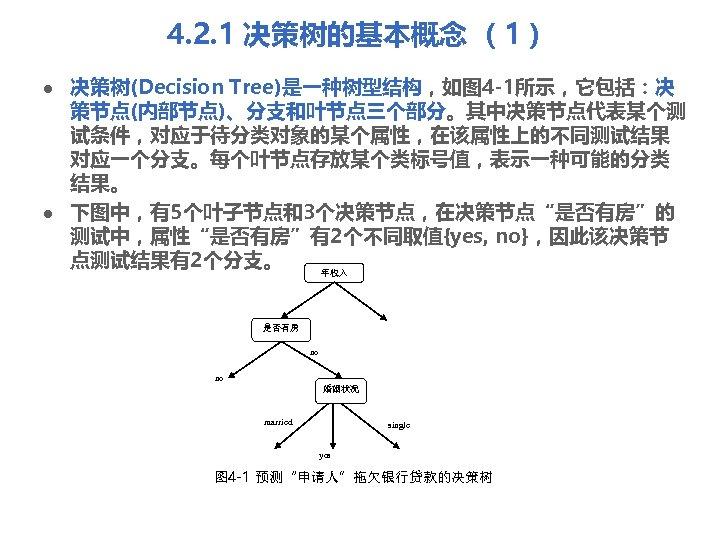 4. 2. 1 决策树的基本概念 (1) l l 决策树(Decision Tree)是一种树型结构,如图 4 -1所示,它包括:决 策节点(内部节点)、分支和叶节点三个部分。其中决策节点代表某个测 试条件,对应于待分类对象的某个属性,在该属性上的不同测试结果 对应一个分支。每个叶节点存放某个类标号值,表示一种可能的分类