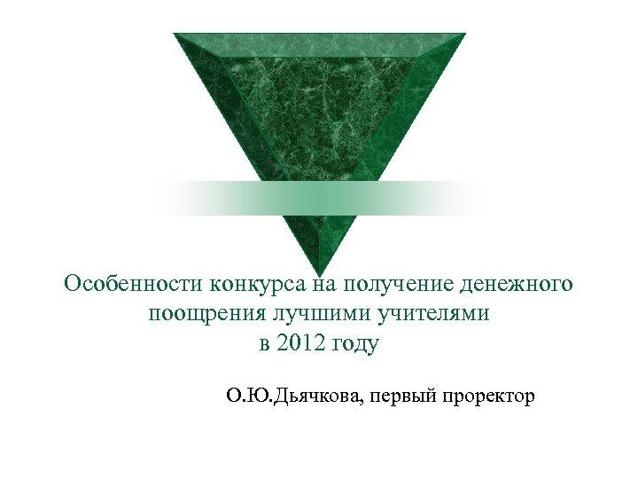 Особенности конкурса на получение денежного поощрения лучшими учителями в 2012 году О. Ю. Дьячкова,