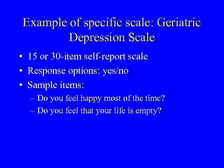 Example of specific scale: Geriatric Depression Scale • 15 or 30 -item self-report scale