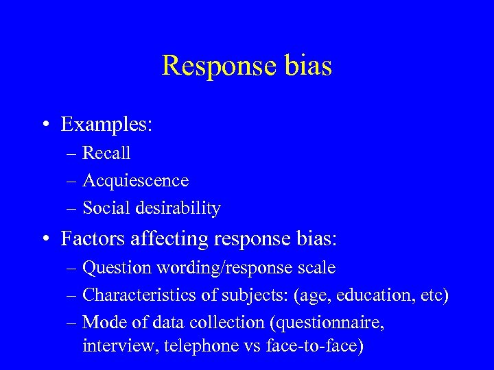 Response bias • Examples: – Recall – Acquiescence – Social desirability • Factors affecting