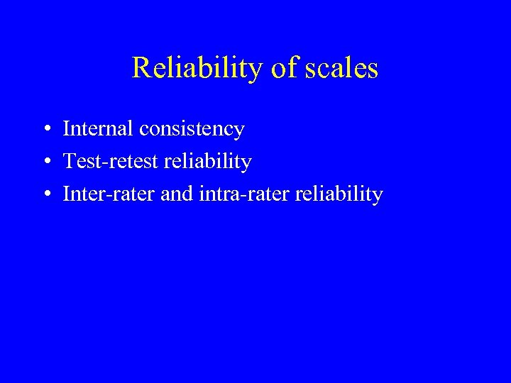 Reliability of scales • Internal consistency • Test-retest reliability • Inter-rater and intra-rater reliability