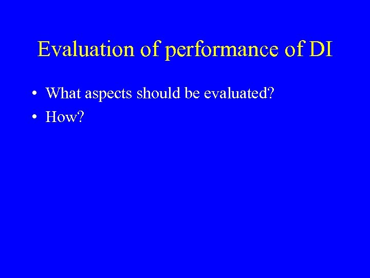 Evaluation of performance of DI • What aspects should be evaluated? • How?