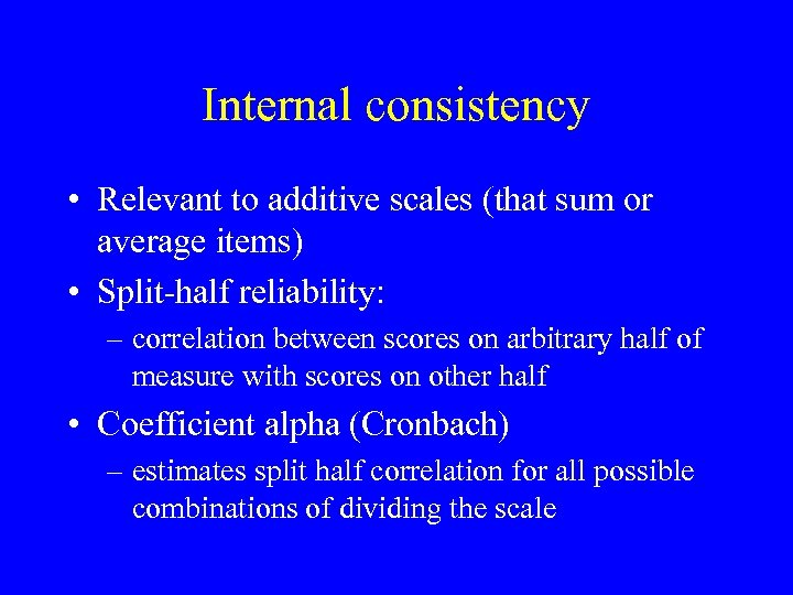 Internal consistency • Relevant to additive scales (that sum or average items) • Split-half