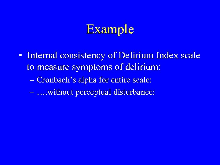 Example • Internal consistency of Delirium Index scale to measure symptoms of delirium: –