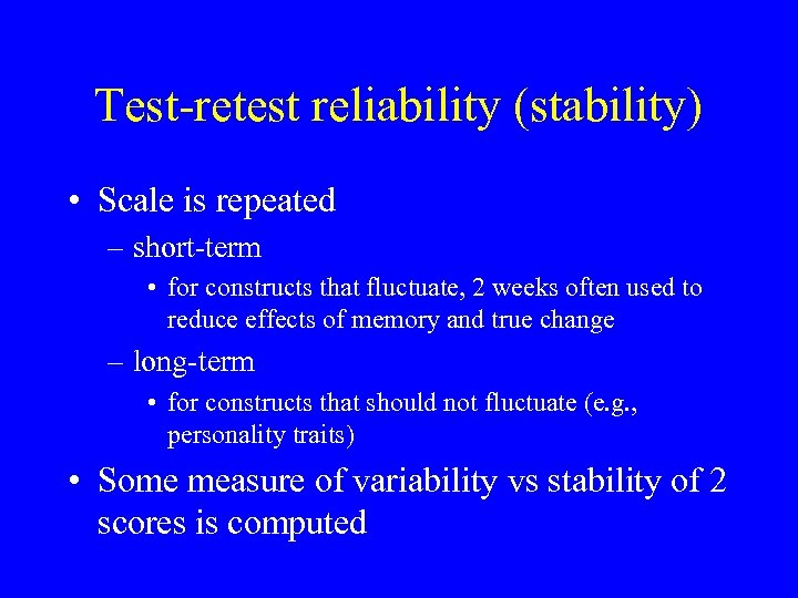 Test-retest reliability (stability) • Scale is repeated – short-term • for constructs that fluctuate,