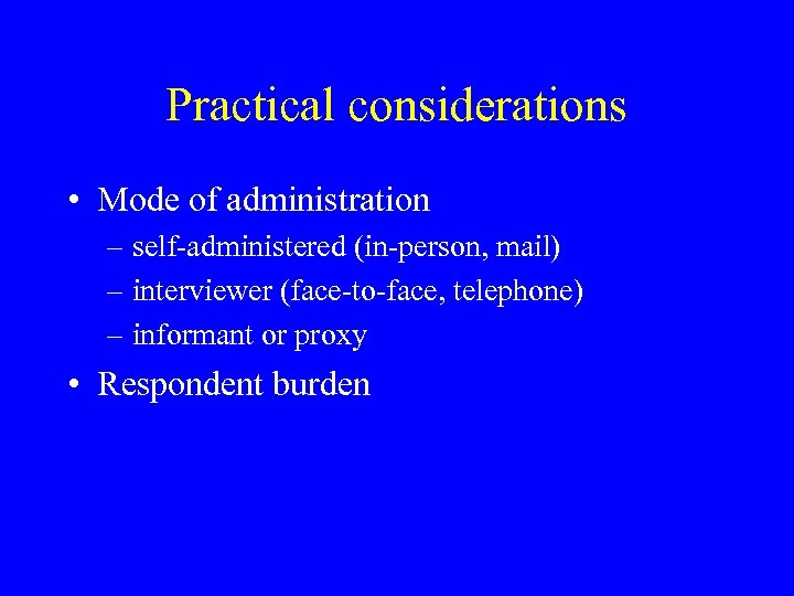Practical considerations • Mode of administration – self-administered (in-person, mail) – interviewer (face-to-face, telephone)