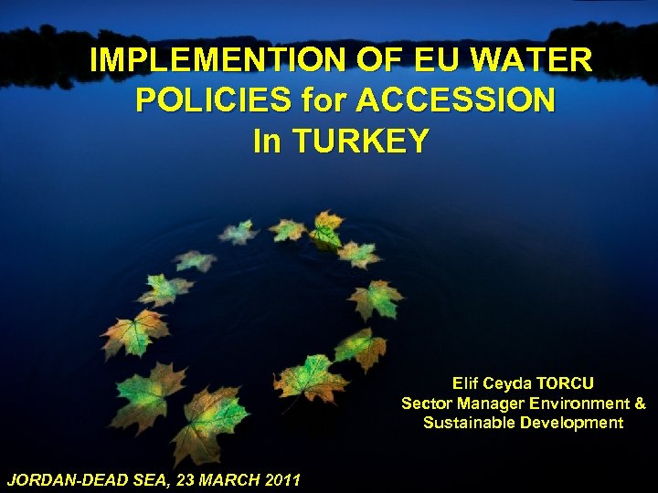 IMPLEMENTION OF EU WATER POLICIES for ACCESSION In TURKEY Elif Ceyda TORCU Sector Manager