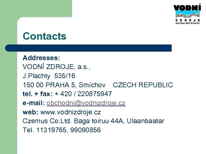 Contacts Addresses: VODNÍ ZDROJE, a. s. , J. Plachty 535/16 150 00 PRAHA 5,