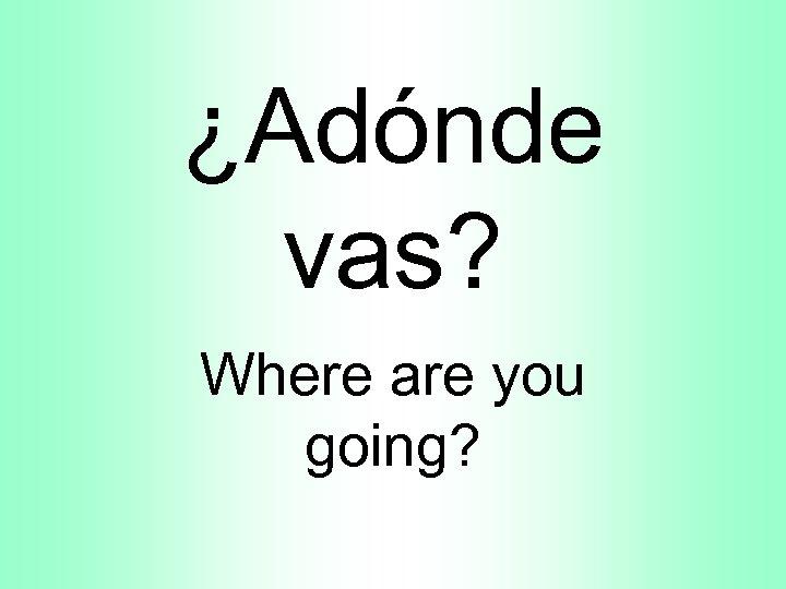 ¿Adónde vas? Where are you going?
