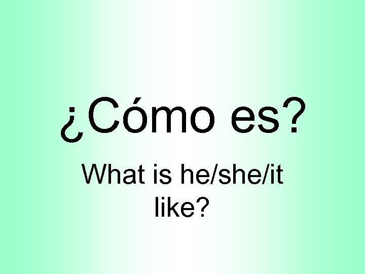 ¿Cómo es? What is he/she/it like?
