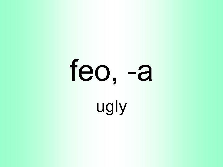 feo, -a ugly