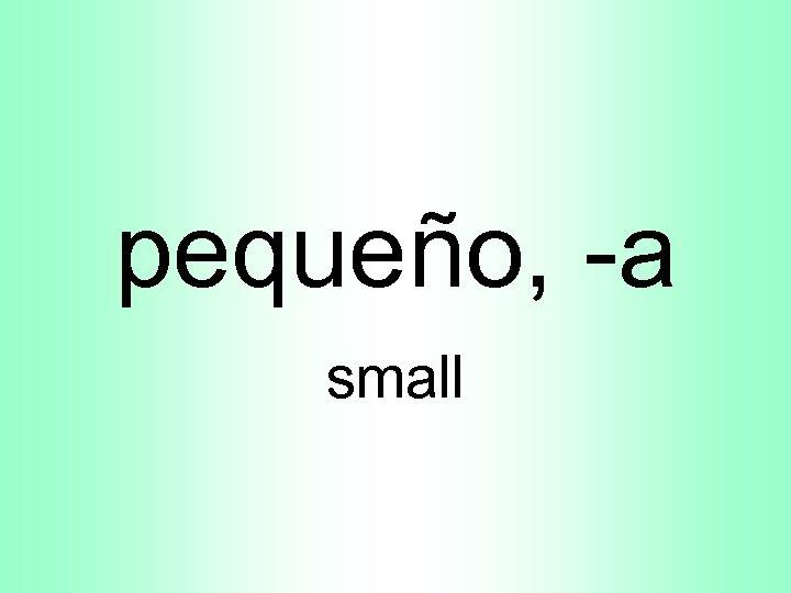 pequeño, -a small