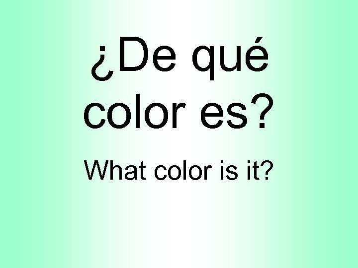 ¿De qué color es? What color is it?
