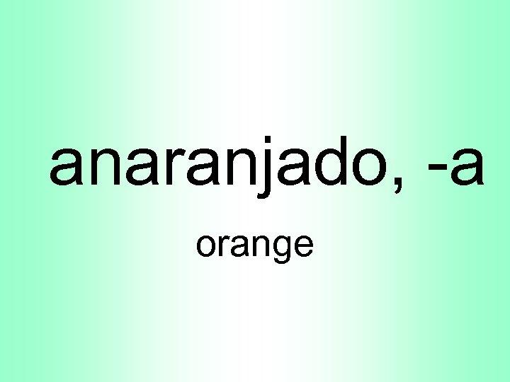 anaranjado, -a orange