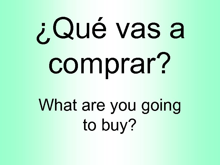 ¿Qué vas a comprar? What are you going to buy?