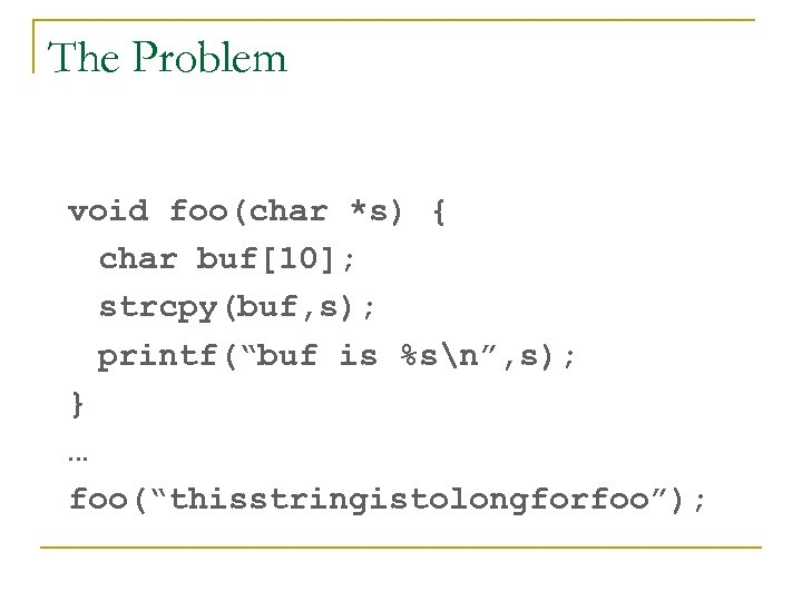 "The Problem void foo(char *s) { char buf[10]; strcpy(buf, s); printf(""buf is %sn"", s);"