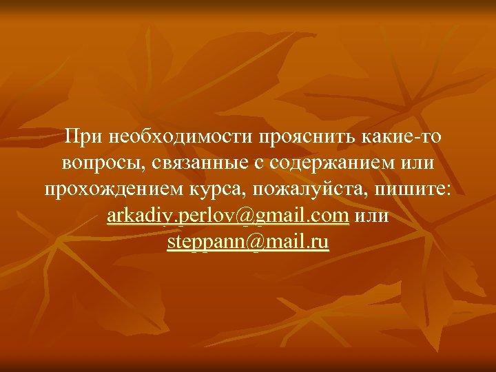 При необходимости прояснить какие-то вопросы, связанные с содержанием или прохождением курса, пожалуйста, пишите: arkadiy.
