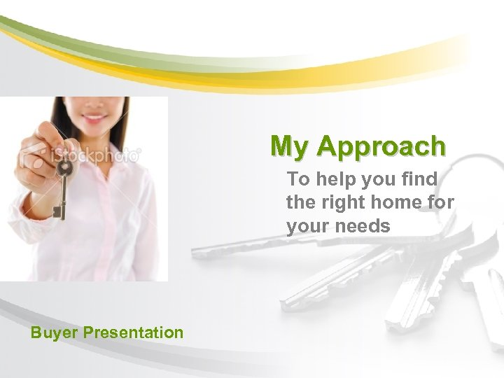 My Approach To help you find the right home for your needs Buyer Presentation